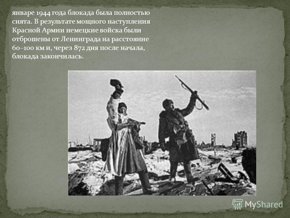 январе 1944 года блокада была полностью снята. В результате мощного наступления Красной Армии немецкие войска были отброшены от Ленинграда на расстояние 60100 км и, через 872 дня после начала, блокада закончилась.