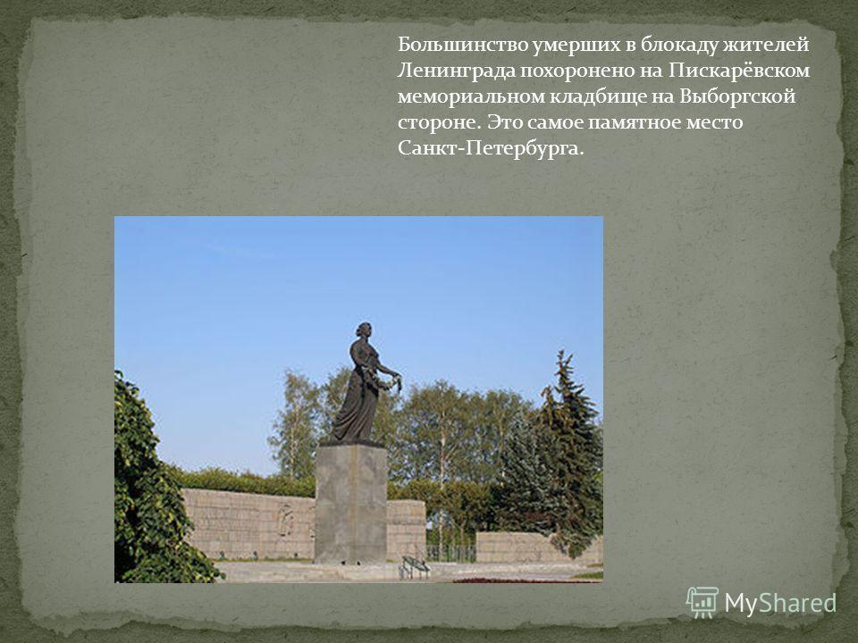 Большинство умерших в блокаду жителей Ленинграда похоронено на Пискарёвском мемориальном кладбище на Выборгской стороне. Это самое памятное место Санкт-Петербурга.