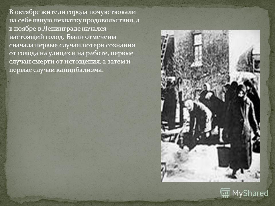 В октябре жители города почувствовали на себе явную нехватку продовольствия, а в ноябре в Ленинграде начался настоящий голод. Были отмечены сначала первые случаи потери сознания от голода на улицах и на работе, первые случаи смерти от истощения, а за