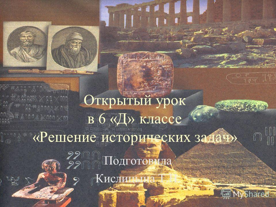 Открытый урок в 6 «Д» классе «Решение исторических задач» Подготовила Кислицына Т.Н.