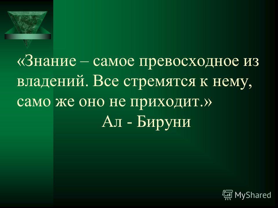 «Знание – самое превосходное из владений. Все стремятся к нему, само же оно не приходит.» Ал - Бируни