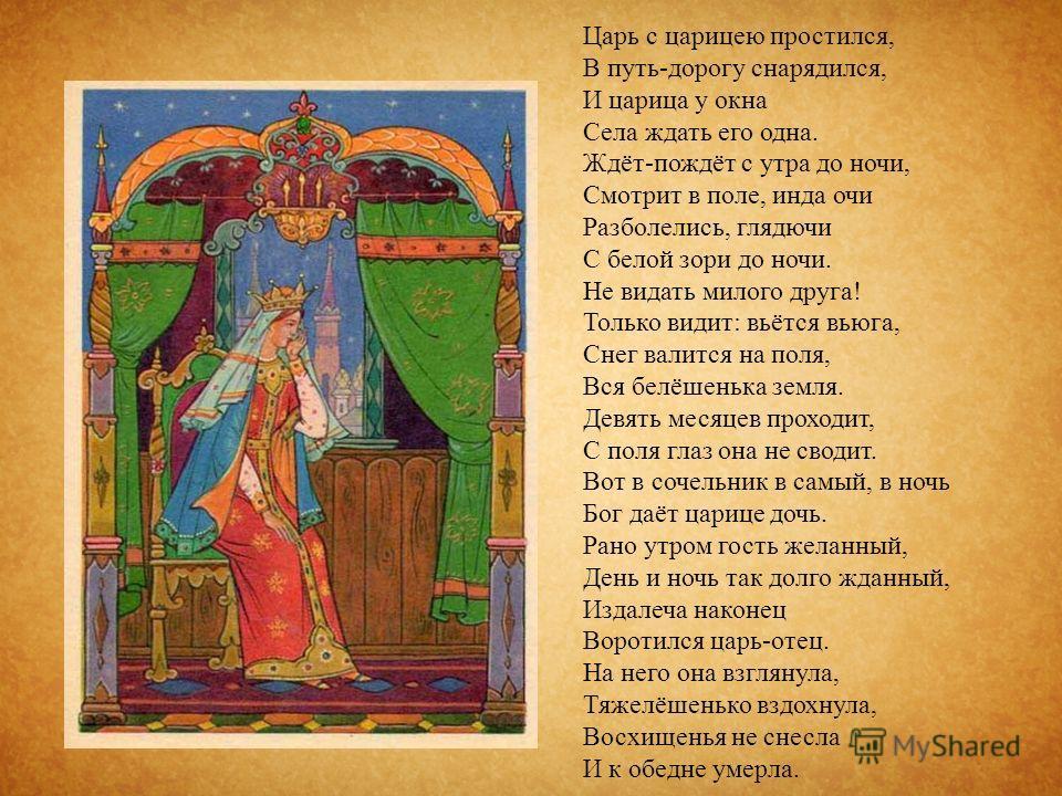 Царь с царицею простился, В путь - дорогу снарядился, И царица у окна Села ждать его одна. Ждёт - пождёт с утра до ночи, Смотрит в поле, инда очи Разболелись, глядючи С белой зори до ночи. Не видать милого друга ! Только видит : вьётся вьюга, Снег ва