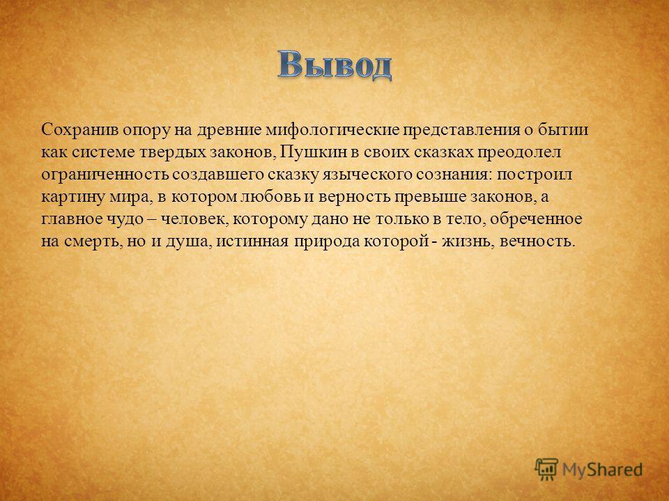 Сохранив опору на древние мифологические представления о бытии как системе твердых законов, Пушкин в своих сказках преодолел ограниченность создавшего сказку языческого сознания : построил картину мира, в котором любовь и верность превыше законов, а