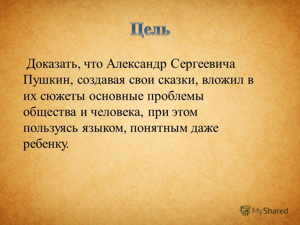 Доказать, что Александр Сергеевича Пушкин, создавая свои сказки, вложил в их сюжеты основные проблемы общества и человека, при этом пользуясь языком, понятным даже ребенку.