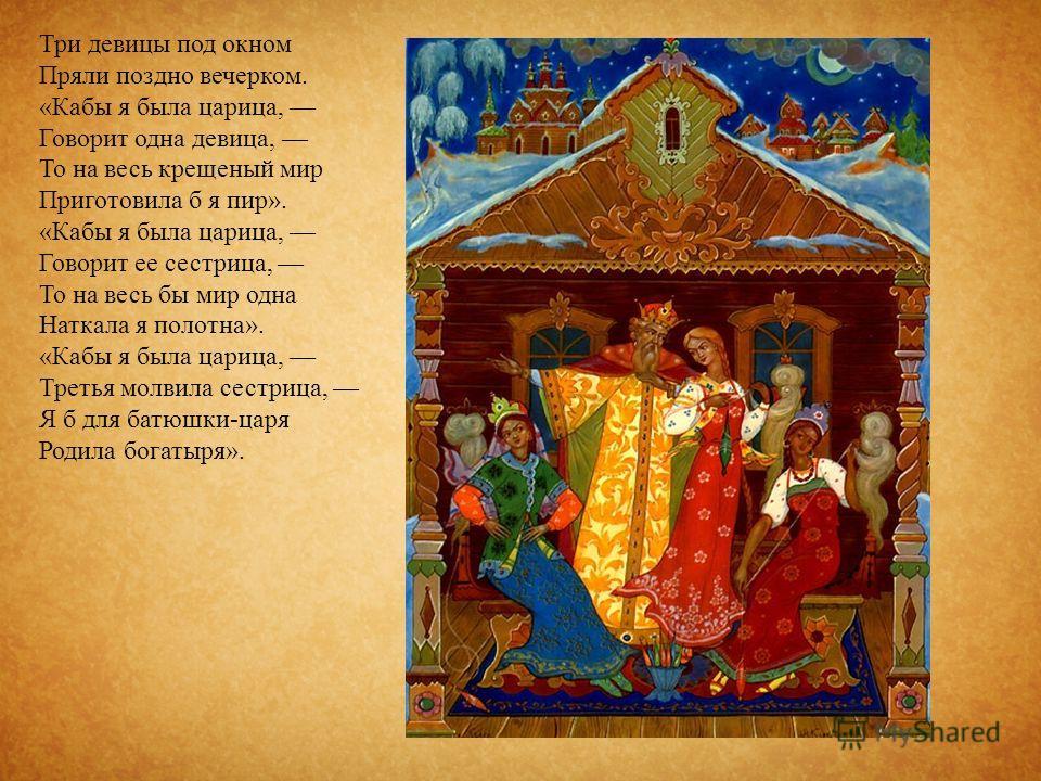 Три девицы под окном Пряли поздно вечерком. « Кабы я была царица, Говорит одна девица, То на весь крещеный мир Приготовила б я пир ». « Кабы я была царица, Говорит ее сестрица, То на весь бы мир одна Наткала я полотна ». « Кабы я была царица, Третья