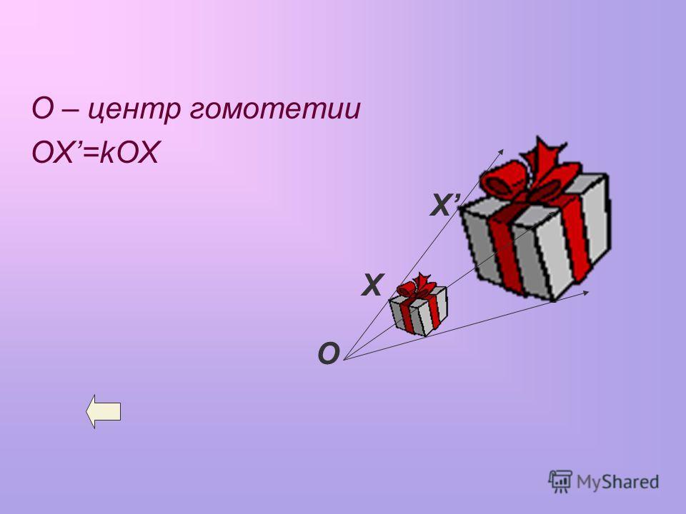 О – центр гомотетии OX=kOX О Х Х