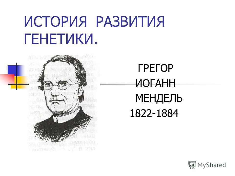 ИСТОРИЯ РАЗВИТИЯ ГЕНЕТИКИ. ГРЕГОР ИОГАНН МЕНДЕЛЬ 1822-1884