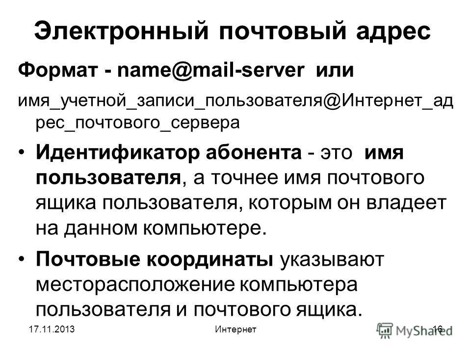17.11.2013Интернет16 Электронный почтовый адрес Формат - name@mail-server или имя_учетной_записи_пользователя@Интернет_ад рес_почтового_сервера Идентификатор абонента - это имя пользователя, а точнее имя почтового ящика пользователя, которым он владе