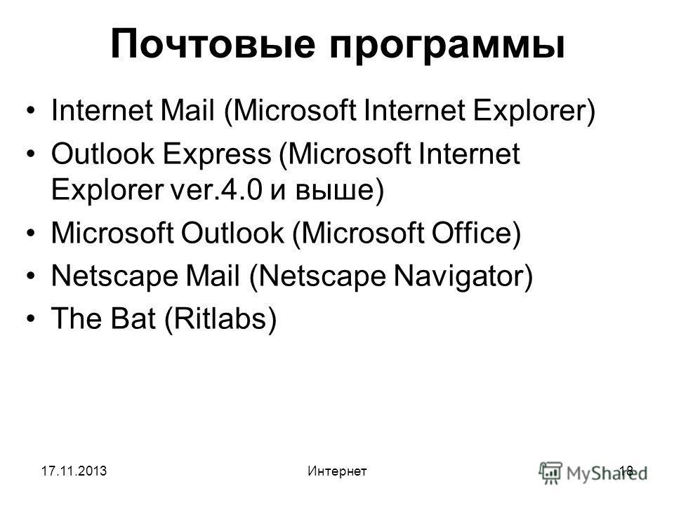 17.11.2013Интернет18 Почтовые программы Internet Mail (Microsoft Internet Explorer) Outlook Express (Microsoft Internet Explorer ver.4.0 и выше) Microsoft Outlook (Microsoft Office) Netscape Mail (Netscape Navigator) The Bat (Ritlabs)