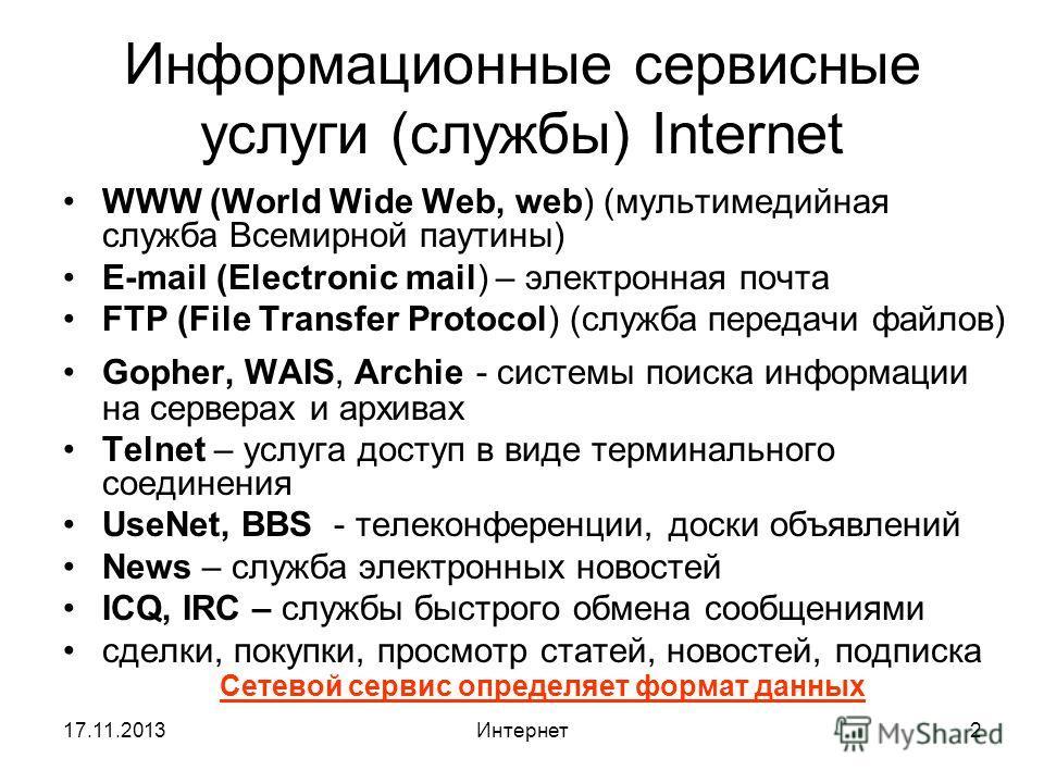 17.11.2013Интернет2 Информационные сервисные услуги (службы) Internet WWW (World Wide Web, web) (мультимедийная служба Всемирной паутины) E-mail (Electronic mail) – электронная почта FTP (File Transfer Protocol) (служба передачи файлов) Gopher, WAIS,