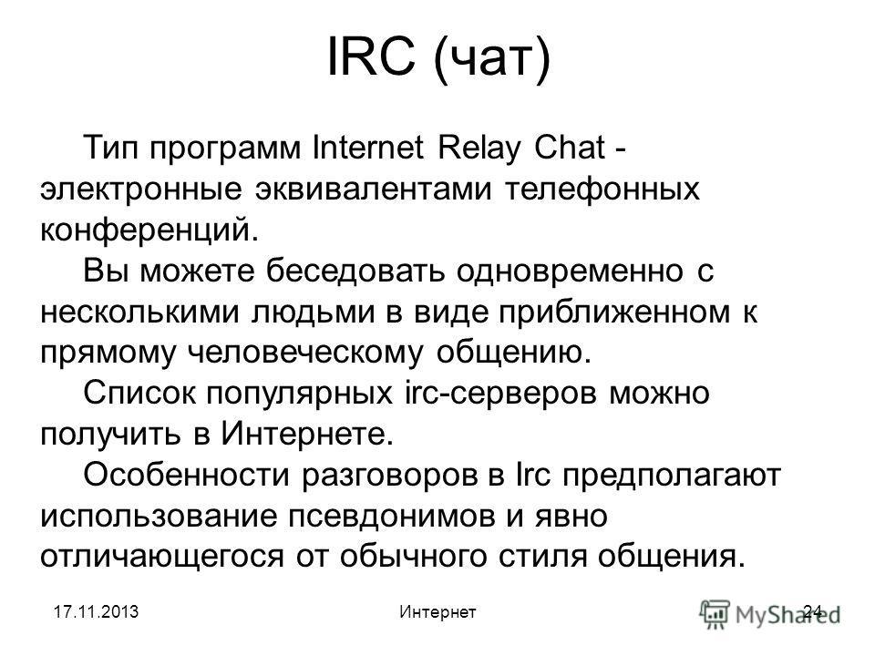 17.11.2013Интернет24 IRC (чат) Тип программ Internet Relay Chat - электронные эквивалентами телефонных конференций. Вы можете беседовать одновременно с несколькими людьми в виде приближенном к прямому человеческому общению. Список популярных irc-серв