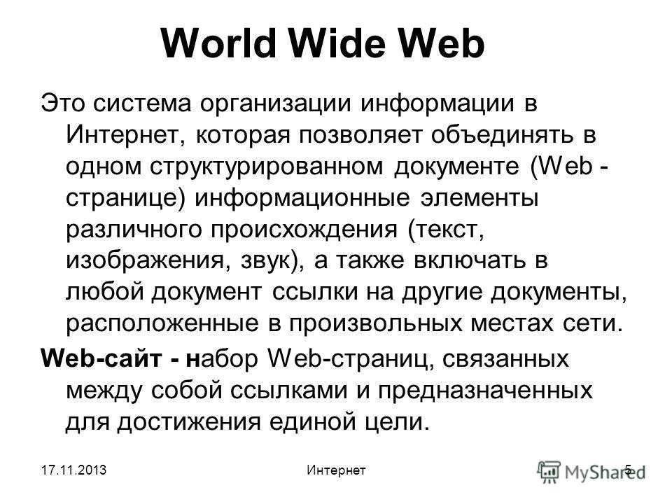 17.11.2013Интернет5 World Wide Web Это система организации информации в Интернет, которая позволяет объединять в одном структурированном документе (Web - странице) информационные элементы различного происхождения (текст, изображения, звук), а также в