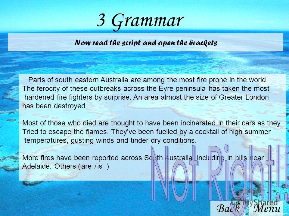 3 Grammar BackMenu Now read the script and open the brackets Parts of south eastern Australia are among the most fire prone in the world. The ferocity of these outbreaks across the Eyre peninsula has taken the most hardened fire fighters by surprise.