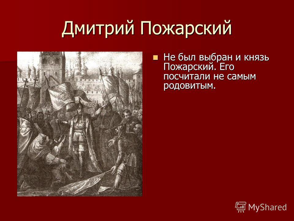 Дмитрий Пожарский Не был выбран и князь Пожарский. Его посчитали не самым родовитым. Не был выбран и князь Пожарский. Его посчитали не самым родовитым.