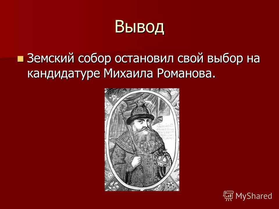 Вывод Земский собор остановил свой выбор на кандидатуре Михаила Романова. Земский собор остановил свой выбор на кандидатуре Михаила Романова.