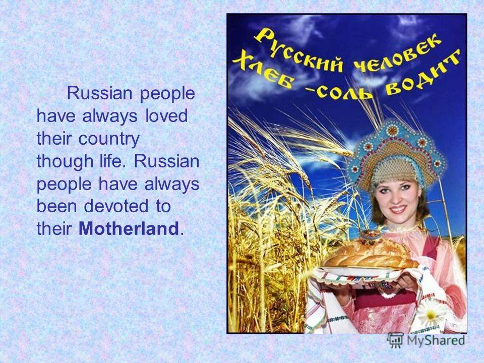 Russian people have always loved their country though life. Russian people have always been devoted to their Motherland.