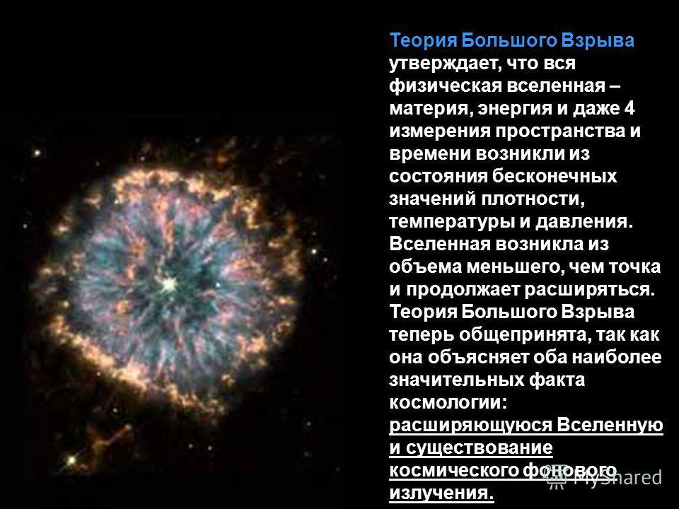 Теория Большого Взрыва утверждает, что вся физическая вселенная – материя, энергия и даже 4 измерения пространства и времени возникли из состояния бесконечных значений плотности, температуры и давления. Вселенная возникла из объема меньшего, чем точк