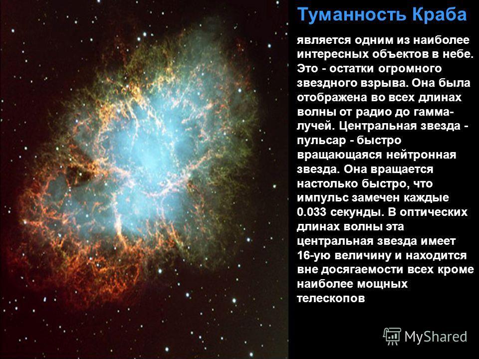 Туманность Краба является одним из наиболее интересных объектов в небе. Это - остатки огромного звездного взрыва. Она была отображена во всех длинах волны от радио до гамма- лучей. Центральная звезда - пульсар - быстро вращающаяся нейтронная звезда.