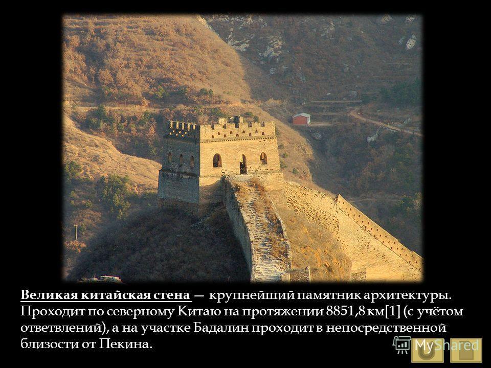 Великая китайская стена крупнейший памятник архитектуры. Проходит по северному Китаю на протяжении 8851,8 км[1] (с учётом ответвлений), а на участке Бадалин проходит в непосредственной близости от Пекина.