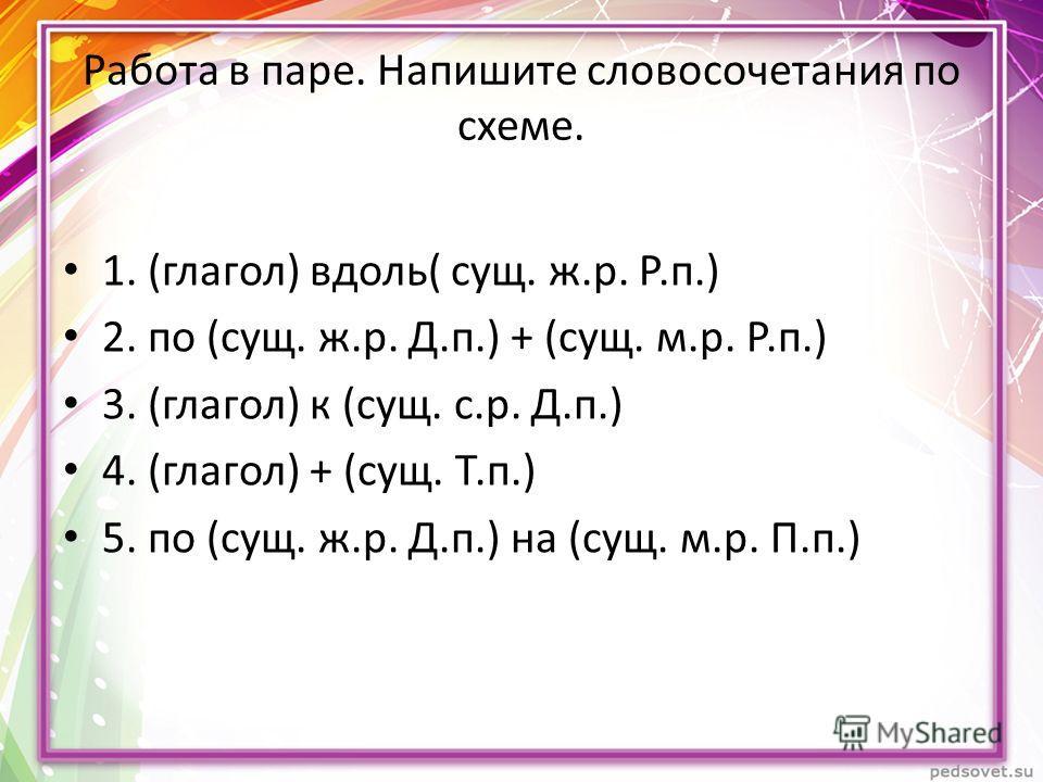 Работа в паре. Напишите словосочетания по схеме. 1. (глагол) вдоль( сущ. ж.р. Р.п.) 2. по (сущ. ж.р. Д.п.) + (сущ. м.р. Р.п.) 3. (глагол) к (сущ. с.р. Д.п.) 4. (глагол) + (сущ. Т.п.) 5. по (сущ. ж.р. Д.п.) на (сущ. м.р. П.п.)