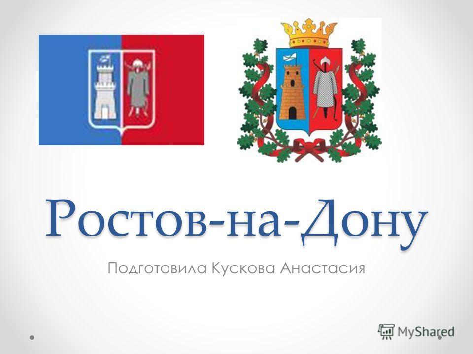 Ростов-на-Дону Подготовила Кускова Анастасия