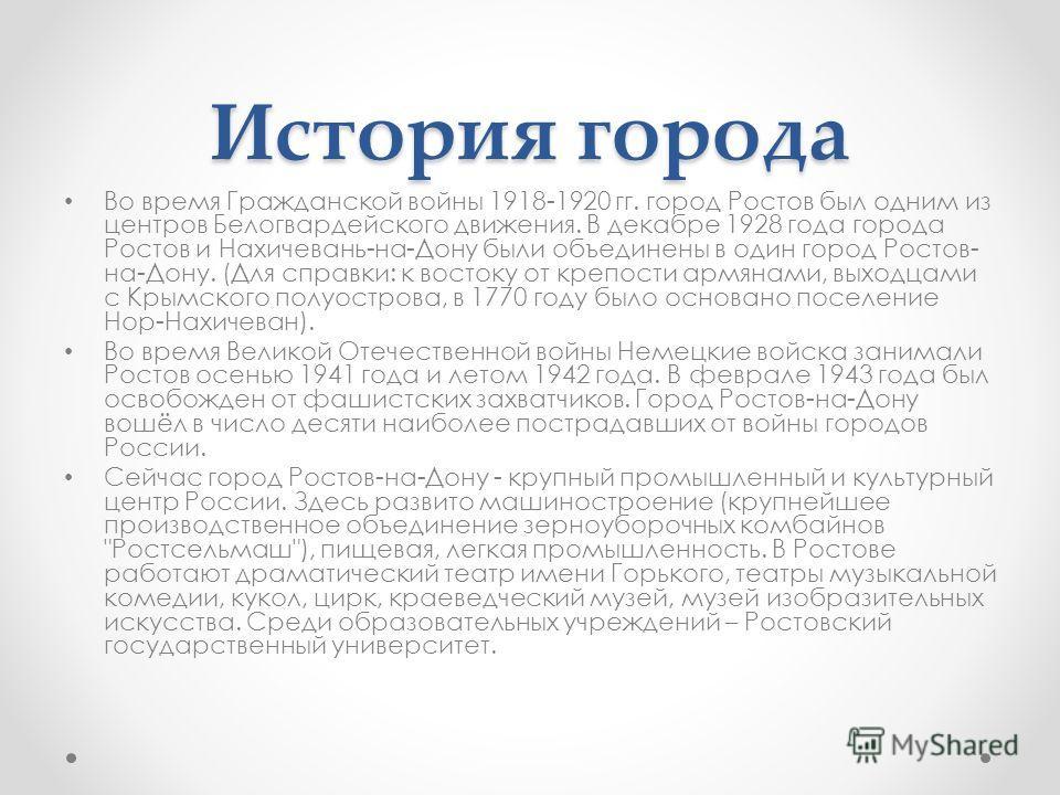 История города Во время Гражданской войны 1918-1920 гг. город Ростов был одним из центров Белогвардейского движения. В декабре 1928 года города Ростов и Нахичевань-на-Дону были объединены в один город Ростов- на-Дону. (Для справки: к востоку от крепо