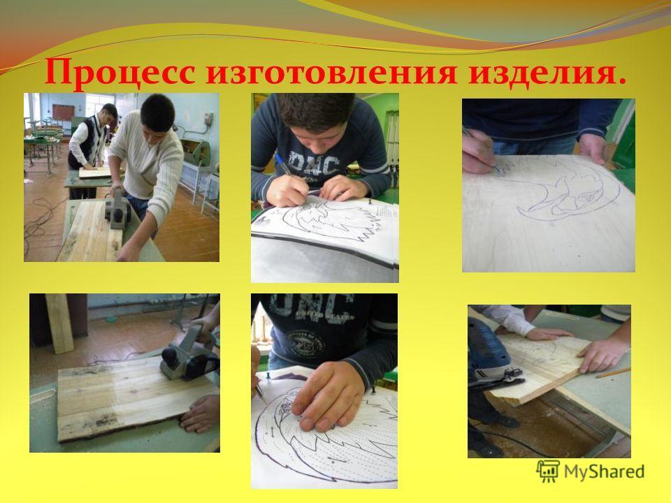 Процесс изготовления изделия.
