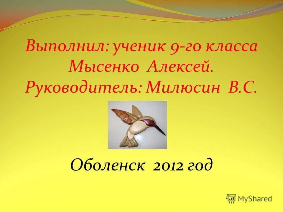Выполнил: ученик 9-го класса Мысенко Алексей. Руководитель: Милюсин В.С. Оболенск 2012 год