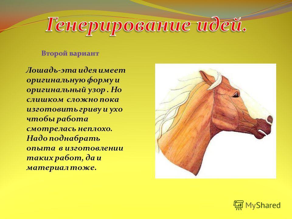 Лошадь-эта идея имеет оригинальную форму и оригинальный узор. Но слишком сложно пока изготовить гриву и ухо чтобы работа смотрелась неплохо. Надо поднабрать опыта в изготовлении таких работ, да и материал тоже.