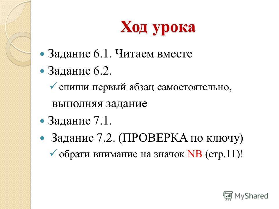 Ход урока Задание 6.1. Читаем вместе Задание 6.2. спиши первый абзац самостоятельно, выполняя задание Задание 7.1. Задание 7.2. (ПРОВЕРКА по ключу) обрати внимание на значок NB (стр.11)!