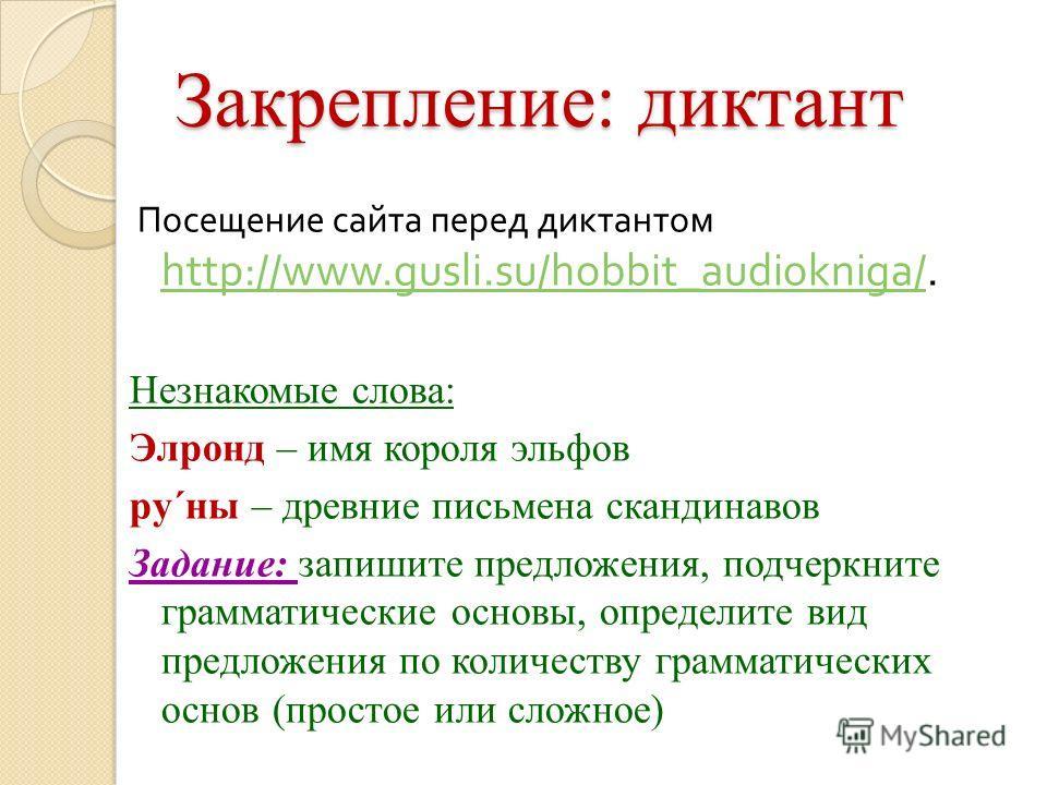 Закрепление: диктант Посещение сайта перед диктантом http://www.gusli.su/hobbit_audiokniga/. http://www.gusli.su/hobbit_audiokniga/ Незнакомые слова: Элронд – имя короля эльфов ру´ны – древние письмена скандинавов Задание: запишите предложения, подче