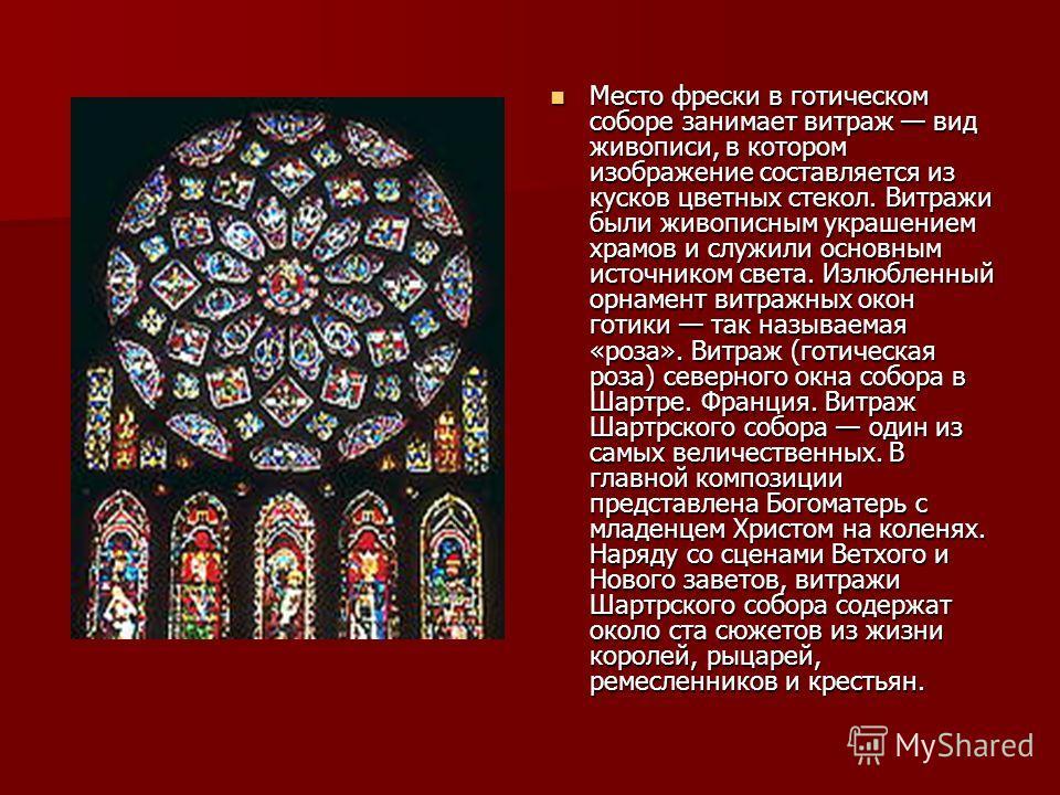 Место фрески в готическом соборе занимает витраж вид живописи, в котором изображение составляется из кусков цветных стекол. Витражи были живописным украшением храмов и служили основным источником света. Излюбленный орнамент витражных окон готики так