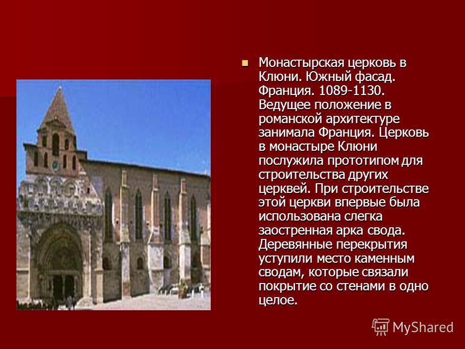Монастырская церковь в Клюни. Южный фасад. Франция. 1089-1130. Ведущее положение в романской архитектуре занимала Франция. Церковь в монастыре Клюни послужила прототипом для строительства других церквей. При строительстве этой церкви впервые была исп
