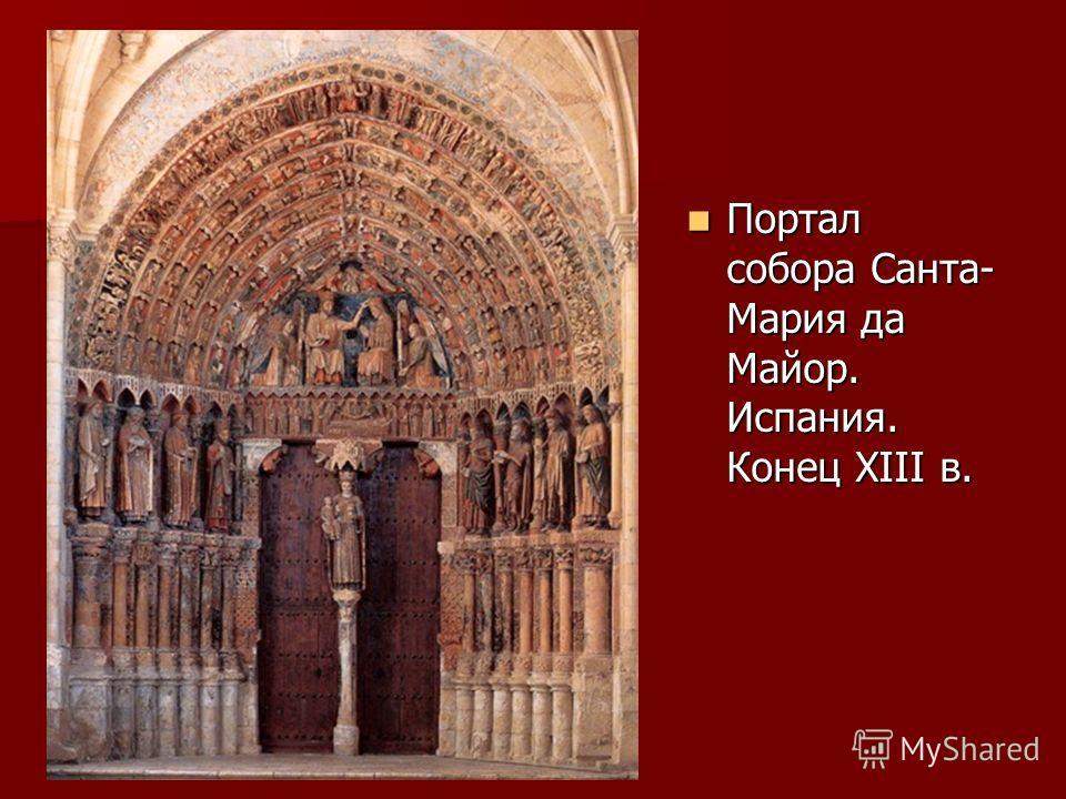Портал собора Санта- Мария да Майор. Испания. Конец XIII в. Портал собора Санта- Мария да Майор. Испания. Конец XIII в.