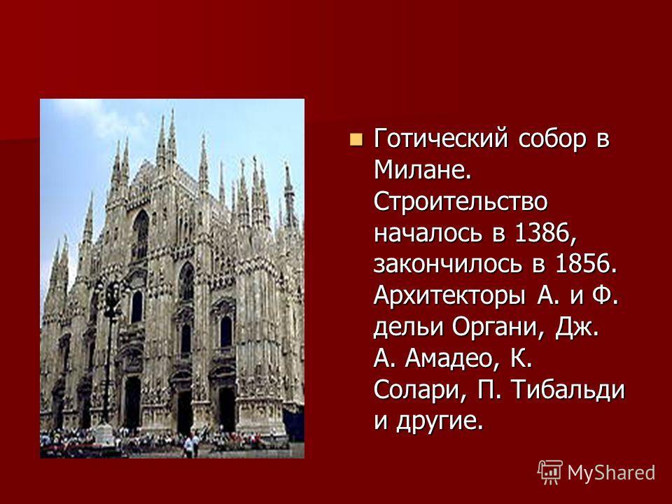 Готический собор в Милане. Строительство началось в 1386, закончилось в 1856. Архитекторы А. и Ф. дельи Органи, Дж. А. Амадео, К. Солари, П. Тибальди и другие. Готический собор в Милане. Строительство началось в 1386, закончилось в 1856. Архитекторы