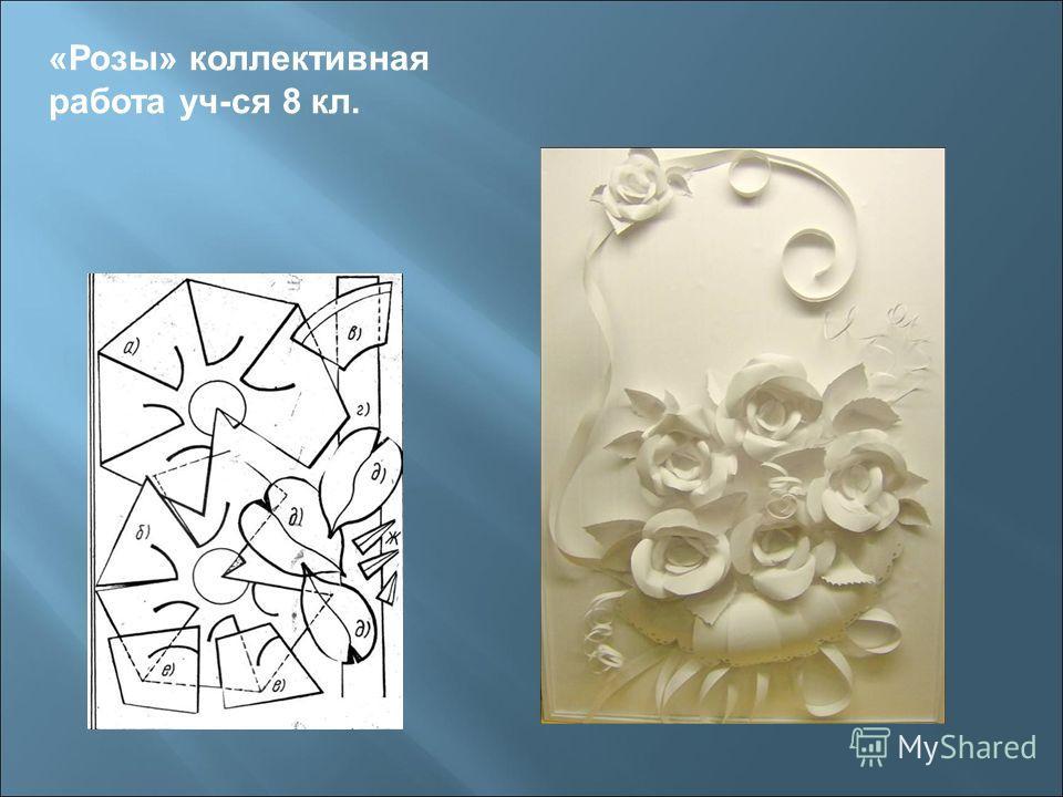 «Розы» коллективная работа уч-ся 8 кл.