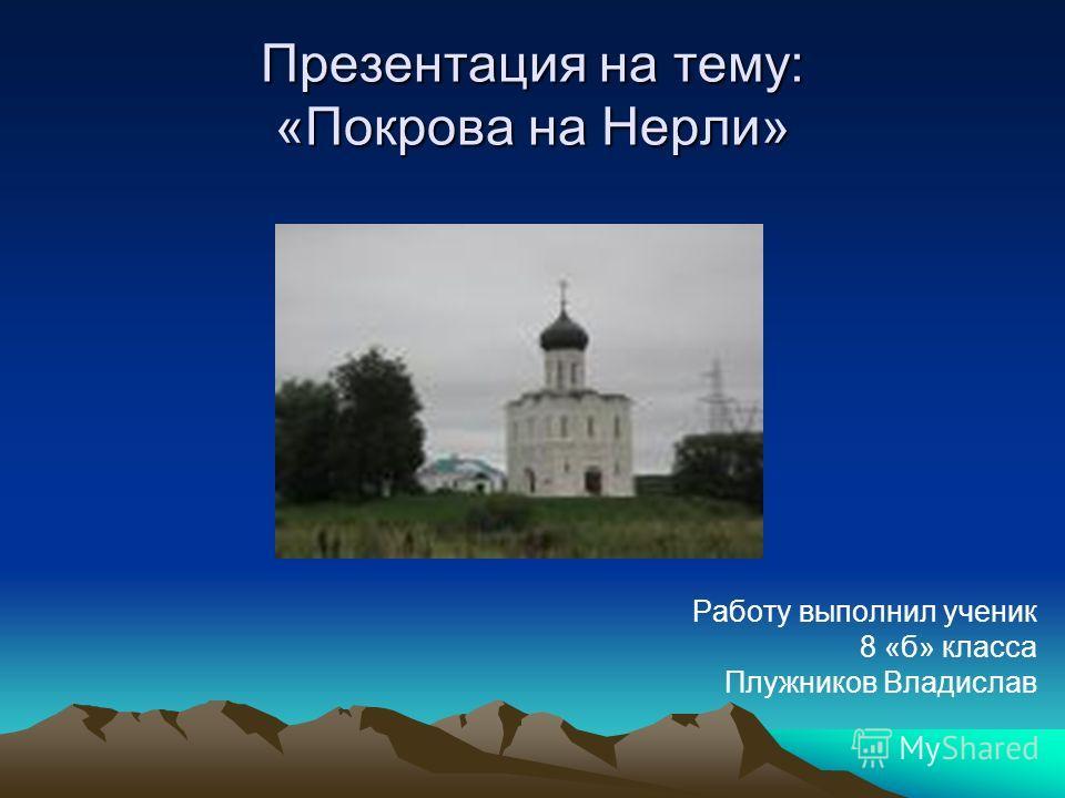 Презентация на тему: «Покрова на Нерли» Работу выполнил ученик 8 «б» класса Плужников Владислав