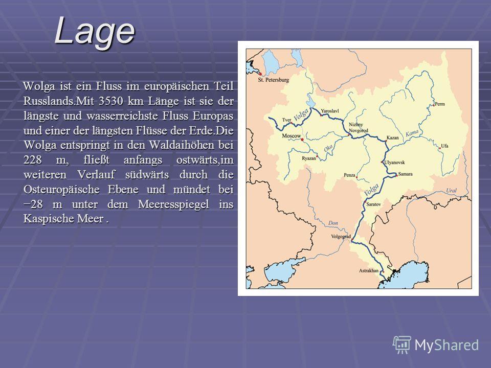 Wolga ist ein Fluss im europäischen Teil Russlands.Mit 3530 km Länge ist sie der längste und wasserreichste Fluss Europas und einer der längsten Flüsse der Erde.Die Wolga entspringt in den Waldaihöhen bei 228 m, fließt anfangs ostwärts,im weiteren Ve