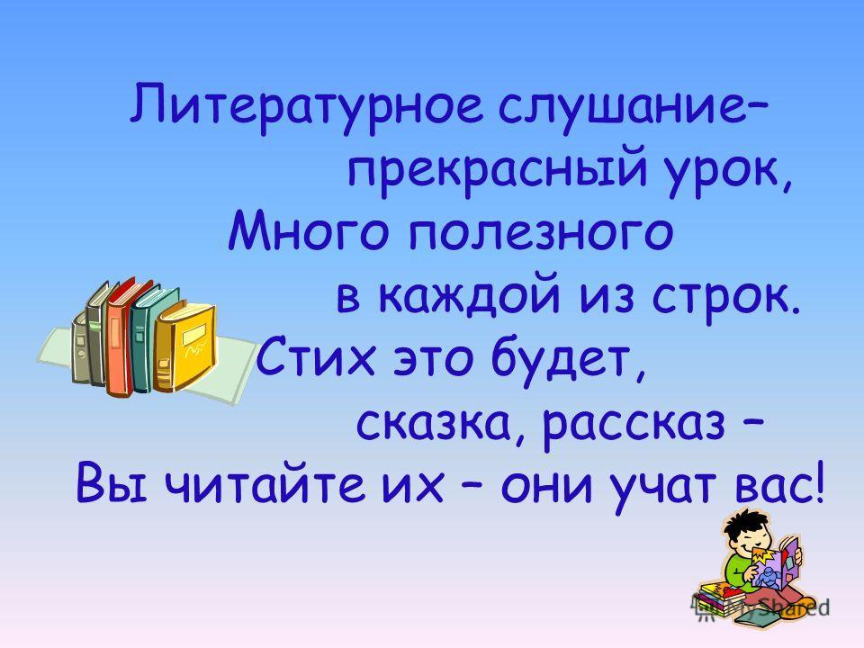 Литературное слушание– прекрасный урок, Много полезного в каждой из строк. Стих это будет, сказка, рассказ – Вы читайте их – они учат вас!