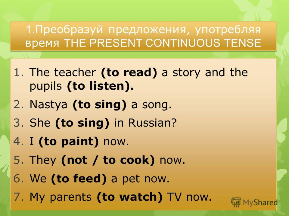 1. Преобразуй предложения, употребляя время THE PRESENT CONTINUOUS TENSE 1.The teacher (to read) a story and the pupils (to listen). 2.Nastya (to sing) a song. 3.She (to sing) in Russian? 4.I (to paint) now. 5.They (not / to cook) now. 6.We (to feed)
