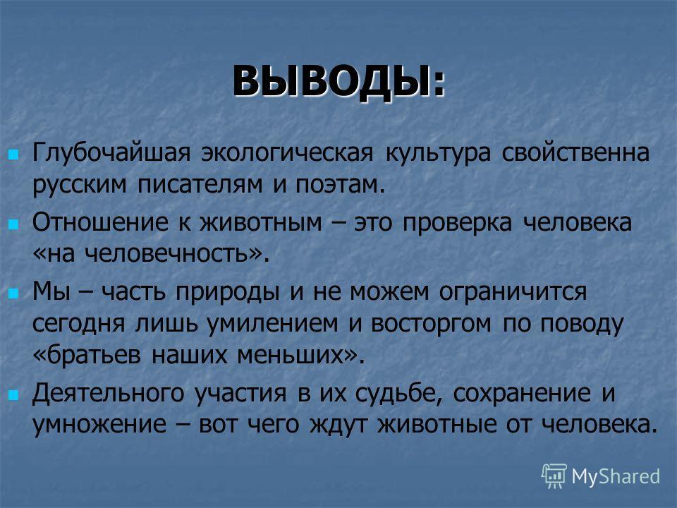 ВЫВОДЫ: Глубочайшая экологическая культура свойственна русским писателям и поэтам. Отношение к животным – это проверка человека «на человечность». Мы – часть природы и не можем ограничится сегодня лишь умилением и восторгом по поводу «братьев наших м