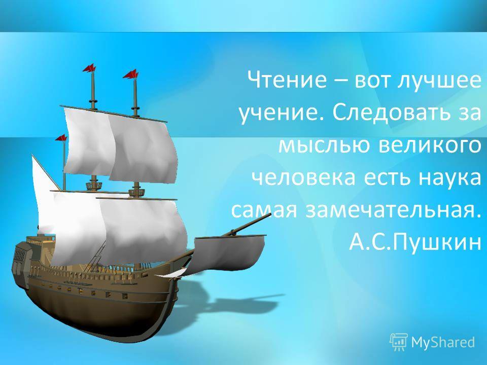 Чтение – вот лучшее учение. Следовать за мыслью великого человека есть наука самая замечательная. А.С.Пушкин