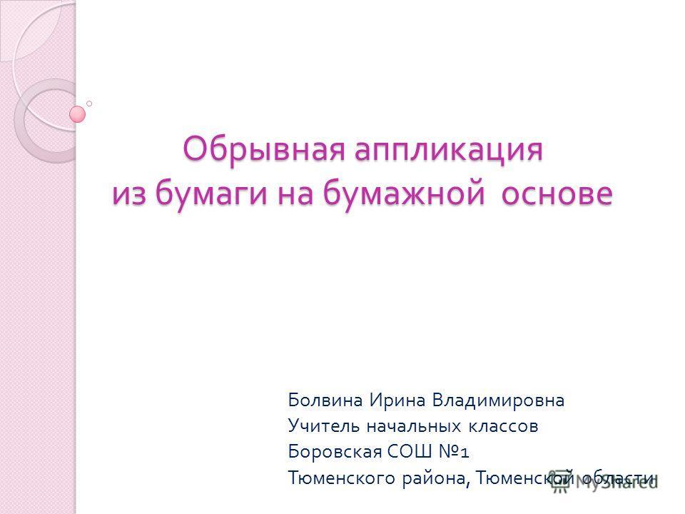 Обрывная аппликация из бумаги на бумажной основе Болвина Ирина Владимировна Учитель начальных классов Боровская СОШ 1 Тюменского района, Тюменской области