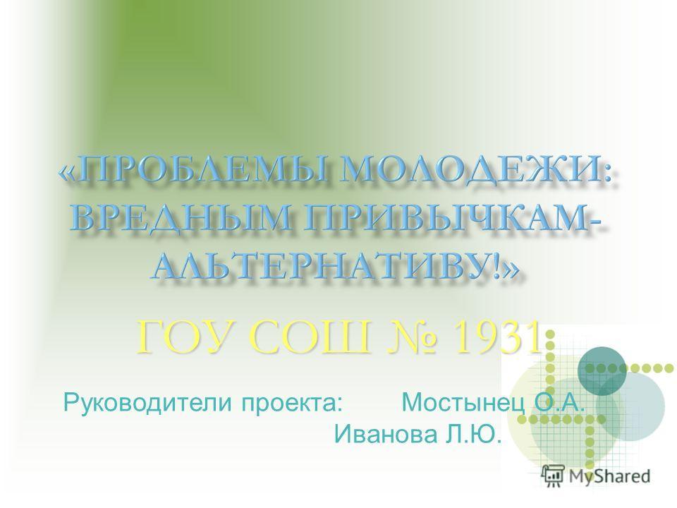 ГОУ СОШ 1931 Руководители проекта:Мостынец О.А. Иванова Л.Ю.