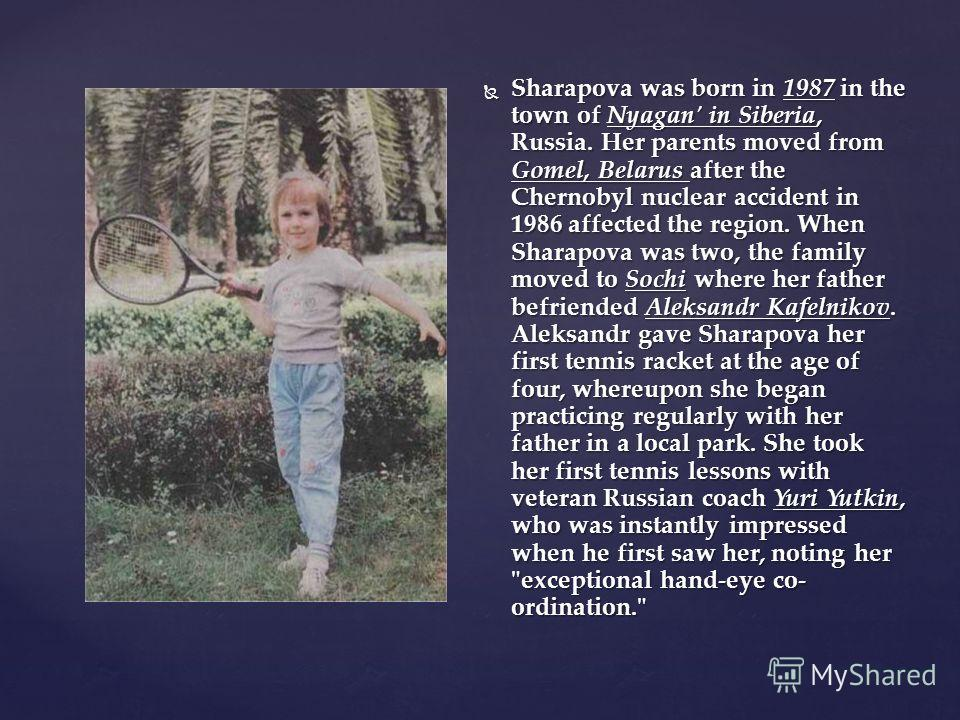 Sharapova was born in 1987 in the town of Nyagan' in Siberia, Russia. Her parents moved from Gomel, Belarus after the Chernobyl nuclear accident in 1986 affected the region. When Sharapova was two, the family moved to Sochi where her father befriende