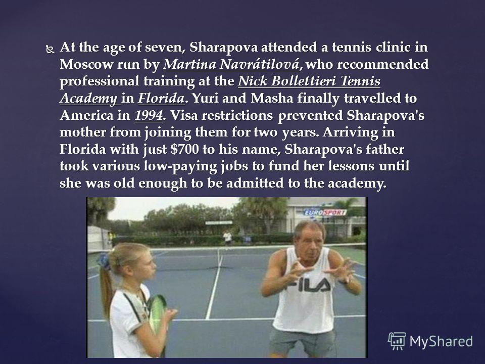 At the age of seven, Sharapova attended a tennis clinic in Moscow run by Martina Navrátilová, who recommended professional training at the Nick Bollettieri Tennis Academy in Florida. Yuri and Masha finally travelled to America in 1994. Visa restricti