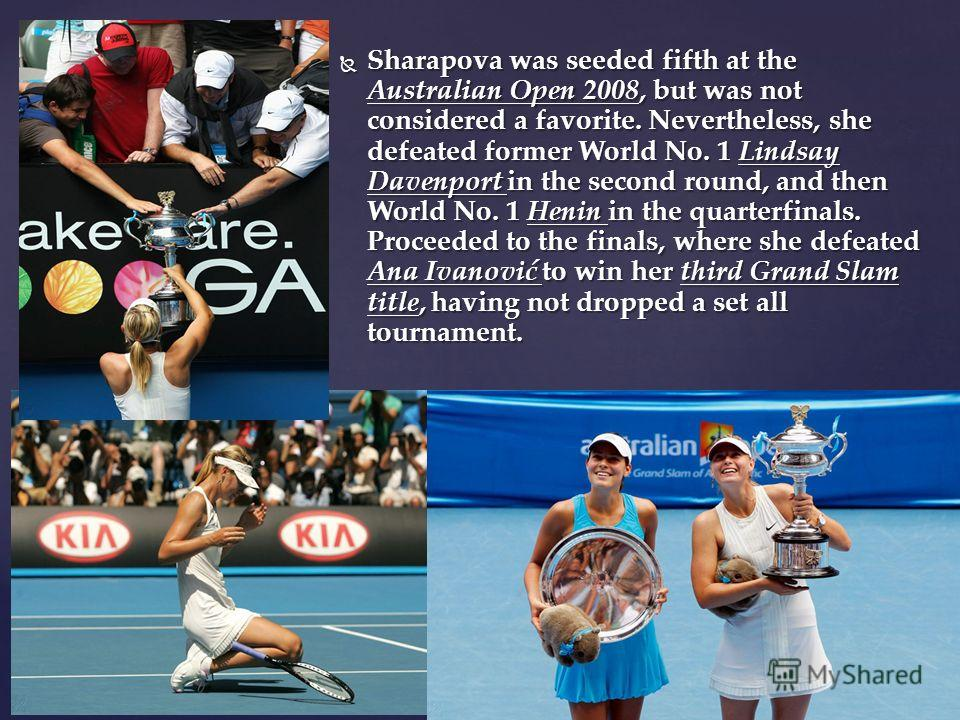 Sharapova was seeded fifth at the Australian Open 2008, but was not considered a favorite. Nevertheless, she defeated former World No. 1 Lindsay Davenport in the second round, and then World No. 1 Henin in the quarterfinals. Proceeded to the finals,