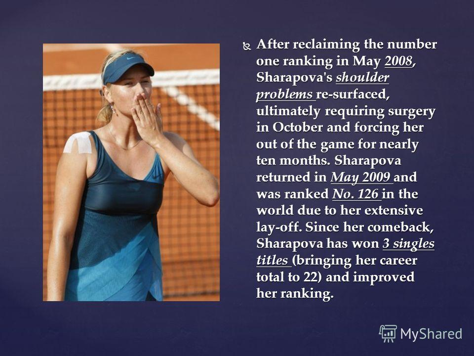 After reclaiming the number one ranking in May 2008, Sharapova's shoulder problems re-surfaced, ultimately requiring surgery in October and forcing her out of the game for nearly ten months. Sharapova returned in May 2009 and was ranked No. 126 in th