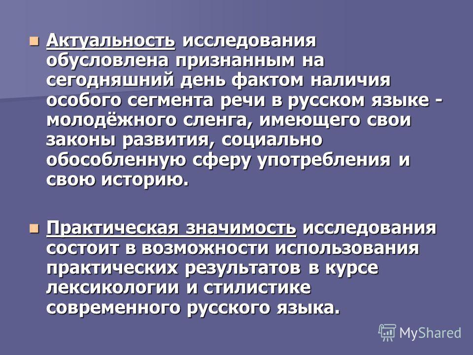 Актуальность исследования обусловлена признанным на сегодняшний день фактом наличия особого сегмента речи в русском языке - молодёжного сленга, имеющего свои законы развития, социально обособленную сферу употребления и свою историю. Актуальность иссл