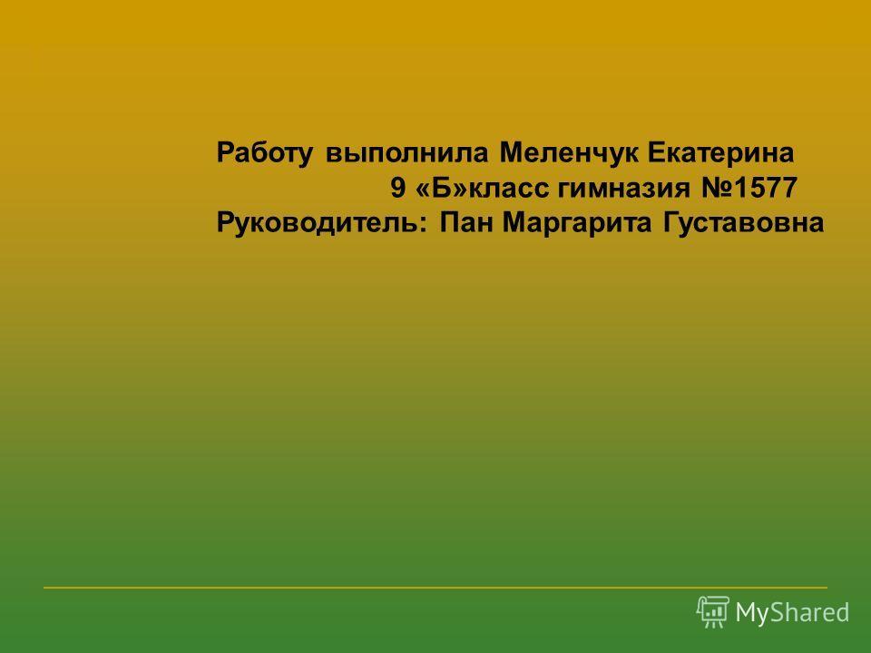 Работу выполнила Меленчук Екатерина 9 «Б»класс гимназия 1577 Руководитель: Пан Маргарита Густавовна